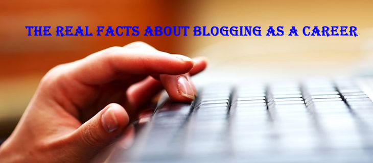 The Real Facts About Blogging As A Career